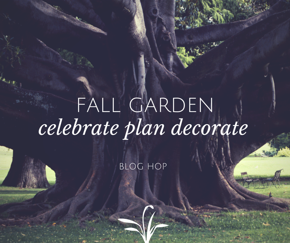 Fall Garden Blog Hop. Fall Gardens. Celebrate. Plan. Decorate.
